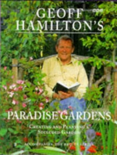 Geoff Hamilton's Paradise Gardens: Creating and Planting a Secluded Garden by Geoff Hamilton