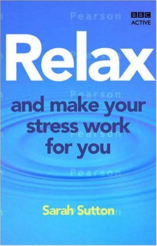 Relax and Make Your Stress Work for You By Sarah Sutton