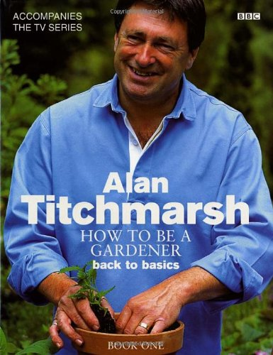 How to Be a Gardener: Back to Basics (Book One) by Alan Titchmarsh