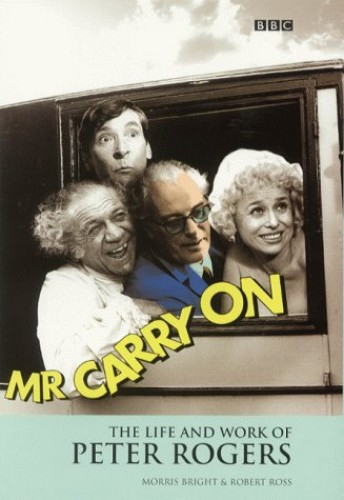 Mr.Carry on: The Life and Work of Peter Rogers by Moira Bright