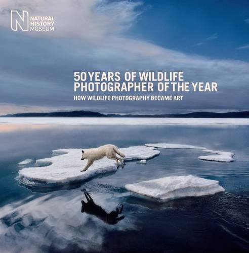 50 Years of Wildlife Photographer of the Year: How Wildlife Photography Became Art (Natural History Museum) By Edited by Rosamund Kidman Cox