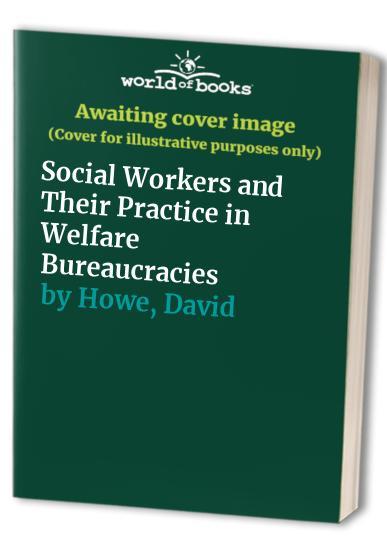 Social Workers and Their Practice in Welfare Bureaucracies By David Howe