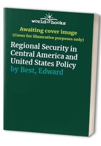 Regional Security in Central America and United States Policy By Edward Best