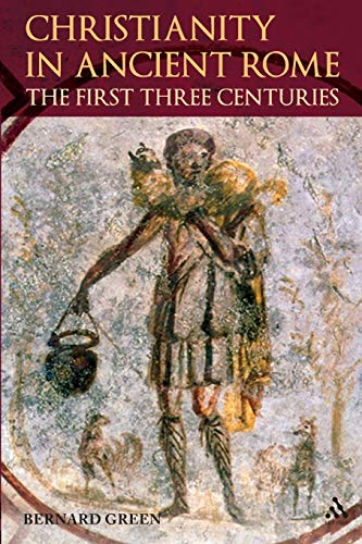 Christianity in Rome in the First Three Centuries by Bernard Green