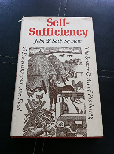 Self-Sufficiency: Science and Art of Producing and Preserving Your Own Food By John Seymour