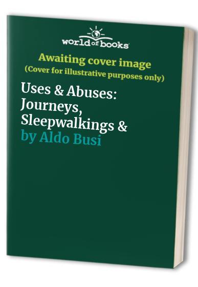 Uses & Abuses: Journeys, Sleepwalkings & By Aldo Busi