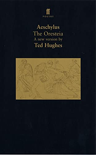 The Oresteia: A Translation of Aeschylus' Trilogy of Plays: A Translation of Aeschylus' Trilogy of Plays by Ted Hughes