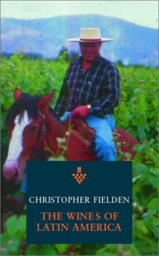 The Wines of Argentina, Chile and Latin America By Christopher Fielden