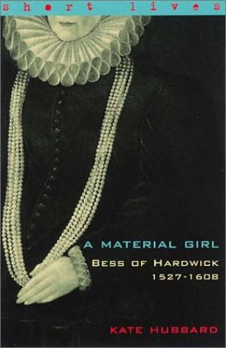 Material Girl: Bess Of Hardwick By Kate Hubbard