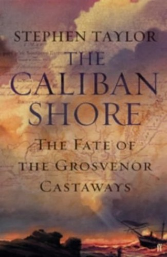 "The Caliban Shore: The Tale of the ""Grosvenor"" Castaways by Stephen Taylor"