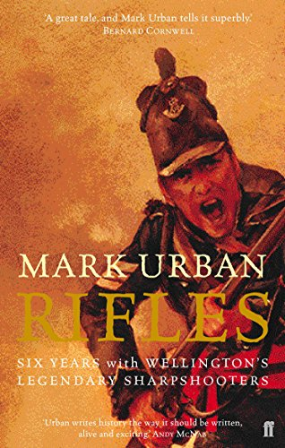 Rifles: Six Years with Wellington's Legendary Sharpshooters by Mark Urban