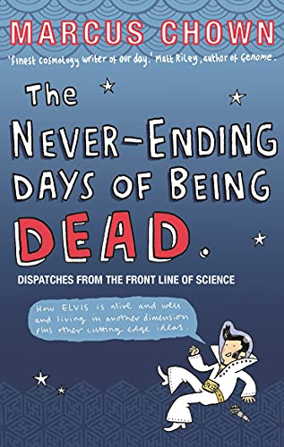 The Never-Ending Days of Being Dead: Dispatches from the Front Line of Science By Marcus Chown