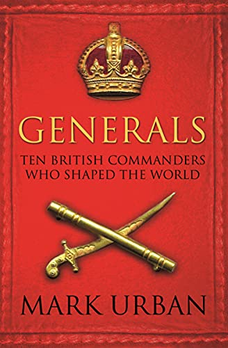 Generals: Ten British Commanders Who Shaped the World by Mark Urban