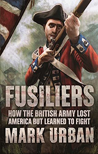 Fusiliers: Eight Years with the Redcoats in America by Mark Urban