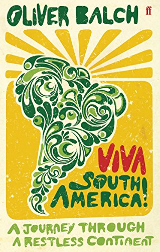Viva South America!: A Journey Through a Restless Continent by Oliver Balch