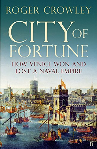 City of Fortune: How Venice Won and Lost a Naval Empire By Roger Crowley