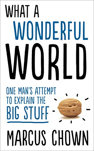 What a Wonderful World: One Man's Attempt to Explain the Big Stuff by Marcus Chown