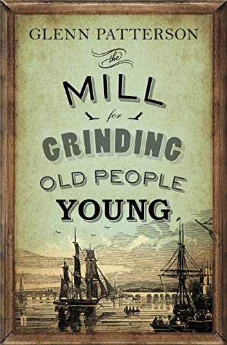 The Mill for Grinding Old People Young By Glenn Patterson