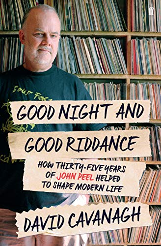 Good Night and Good Riddance: How Thirty-Five Years of John Peel Helped to Shape Modern Life By David Cavanagh