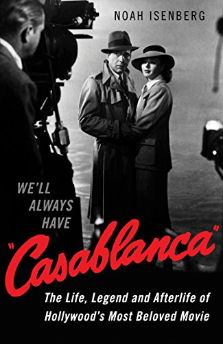 We'll Always Have Casablanca: The Life, Legend, and Afterlife of Hollywood's Most Beloved Movie by Noah Isenberg