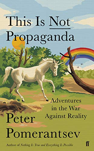 This is Not Propaganda: Adventures in the War Against Reality By Peter Pomerantsev