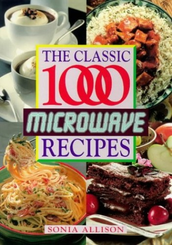 The Classic 1000 Microwave Recipes By Sonia Allison