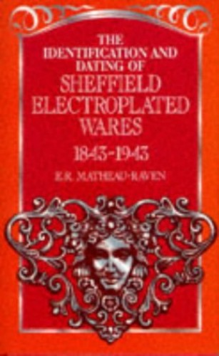 The Identification and Dating of Sheffield Electroplated Wares, 1843-1943 By E.R.Matheau- Raven