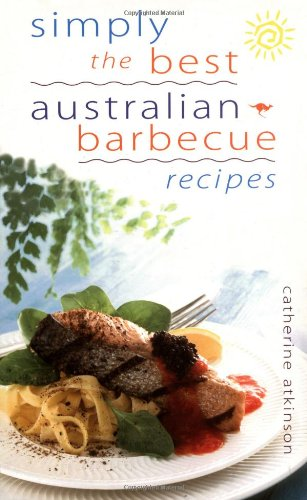 Simply the Best Australian Barbecue Recipes By Catherine Atkinson