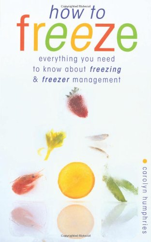 How to Freeze: Everything You Need to Know about Freezing and Freezer Managment by Carolyn Humphries