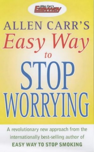 The Easy Way to Stop Worrying By Allen Carr