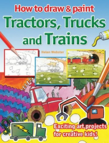 How to Draw and Paint Tractors, Trucks and Trains By Helen Webster