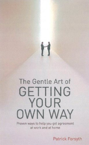 The Gentle Art of Getting Your Own Way: Proven Ways to Help You Get Agreement at Work and at Home by Patrick Forsyth