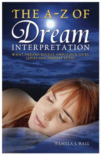 The A - Z of Dream Interpretation: What Dreams Reveal About Your Life, Loves and Deepest Fears by Pamela J. Ball