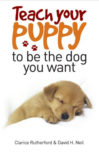 Teach Your Puppy to be the Dog You Want By Clarice Rutherford