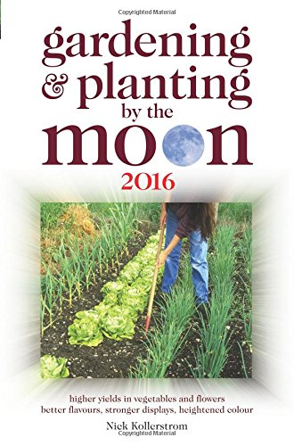 Gardening and Planting by the Moon 2016: Higher Yields in Vegetables and Flowers: 2016 by Nick Kollerstrom