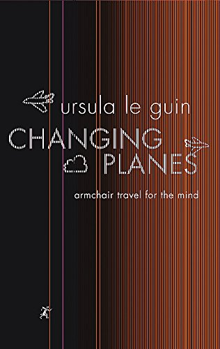Changing Planes: Armchair Travel for the Mind (GOLLANCZ S.F.) by Ursula K. Le Guin