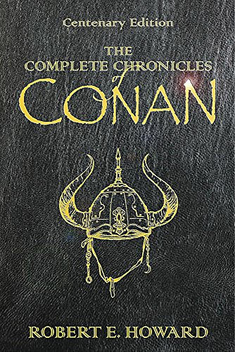 The Complete Chronicles Of Conan: Centenary Edition by Robert E. Howard