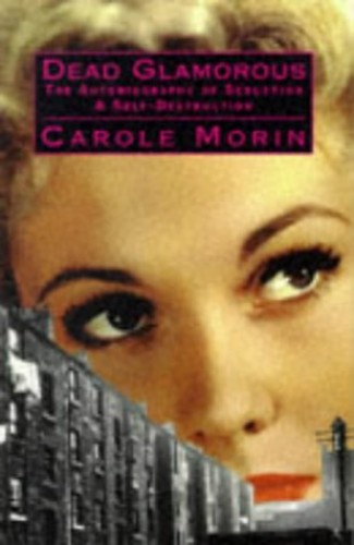 Dead Glamorous: The Autobiography of Seduction & Self-Destruction By Carole Morin