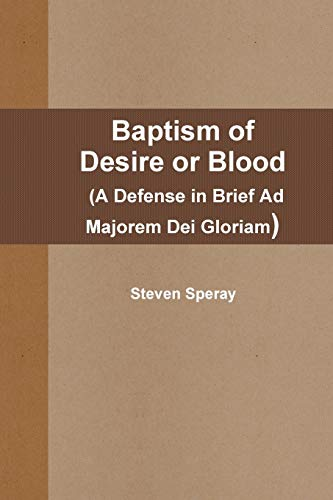 Baptism of Desire or Blood (A Defense in Brief Ad Majorem Dei Gloriam) By Steven Speray