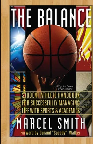 The Balance: The Student Athlete's Handbook for Successfully Managing Life with Sports & Academics By Mr. Marcel F. Smith