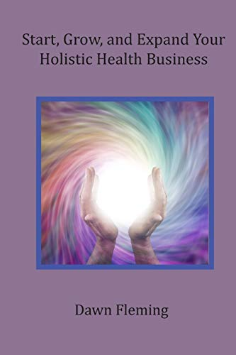 Start, Grow, and Expand Your Holistic Health Business By Dawn Fleming