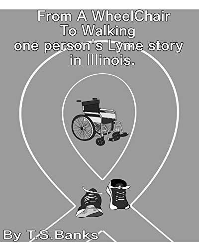 From a wheelchair to walking one person's Lyme story in Illinois. By T S Banks
