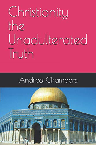Christianity The Unadulterated Truth By Andrea Chambers