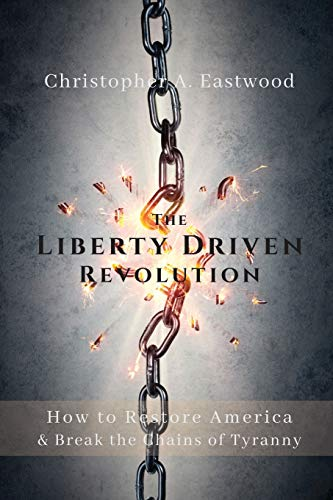 The Liberty Driven Revolution By Christopher A Eastwood