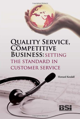 Quality Service, Competitive Business: Setting the Standard in Customer Service By Howard Kendall
