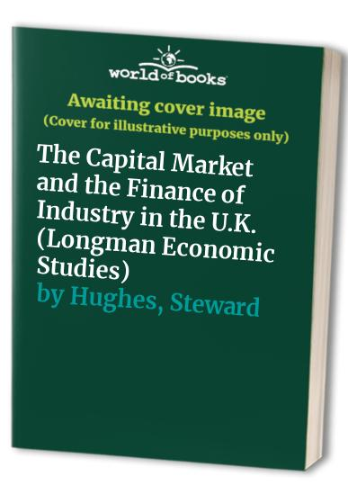 The Capital Market and the Finance of Industry in the U.K. by Steward Hughes