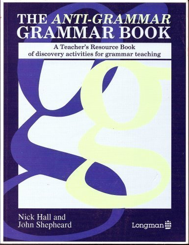 The Anti-grammar Grammar Book: A Teacher's Resource Book of Discovery Activities for Grammar Teaching By Nick Hall