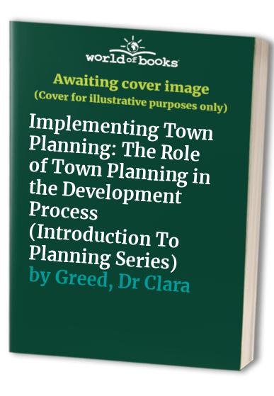Implementing Town Planning: The Role of Town  Planning in the Development Process (Introduction To Planning Series) Edited by Clara H. Greed