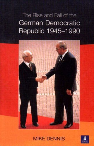 The Rise and Fall of the German Democratic Republic 1945-1990 By J.M. Dennis