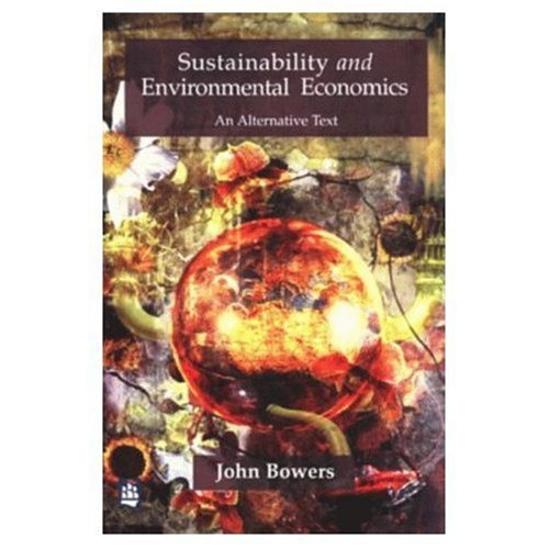Sustainability and Environmental Economics: An Alternative Text By John Bowers